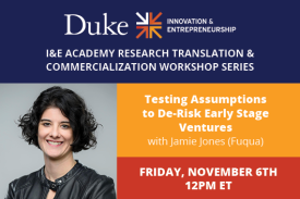 I&E Academy Research Translation & Commercialization Workshop Series Testing Assumptions to De-Risk Early Stage Ventures Jamie Jones (Fuqua) Friday, November 6th 12pm ET