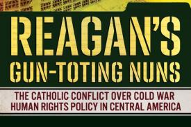Book Cover that reads Reagan's Gun-Toting Nuns: The Catholic Conflict Over Cold War Human Rights Policy in Central America