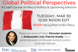 Global Political Perspectives: A Crash Course on Peru's Politics & Upcoming Election. Tuesday, March 30, 12:00 Noon EDT. RSVP: bit.ly/March30-Peru. Join Ambassador Patrick Duddy and some of Duke's Peruvian students for a panel discussion on Peruvian domestic politics and the April Election.