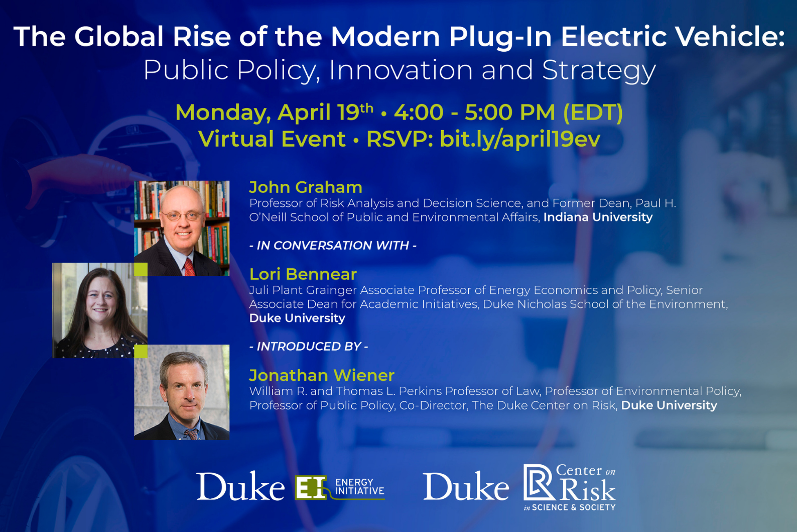 Text overlay: The global rise of the modern plug-in electric vehicle: Public policy, innovation, and strategy. Monday, April 19, 4-5 p.m. EDT. Virtual event. RSVP: bit.ly/april19ev. Headshots and bios: John Graham - Professor of Risk Analysis and Decision Science and Former Dean, Paul H. O'Neill School of Public and Environmental Affairs, Indiana University. In Conversation with: Lori Bennear - Juli Plant Grainger Associate Professor of Energy Economics and Policy, Senior Associate Dean for Academic Initiatives, Nicholas School of the Environment, Duke University. Introduced by: Jonathan Wiener. William R. and Thomas L. Perkins Professor of Law, Professor of Environmental Policy, Professor of Public Policy, Co-Director of the Duke Center on Ris, Duke University. Logos for Duke University Energy Initiative, Duke Center on Risk at the Initiative for Science & Society. Background: blurry image of vehicle plugged into EV charging station.