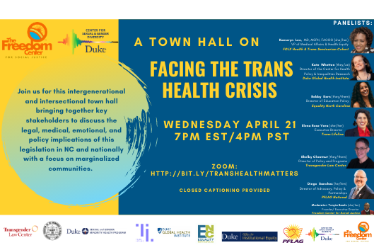 A flyer with bold blue and yellow colors. The flyer reads A Town Hall on Facing the Trans Health Crisis. We invite you to join us for this intergenerational and intersectional Town Hall on Facing the Trans Health Crisis. We are bringing together key stakeholders to discuss the legal, medical, emotional, and policy implications of the new proposed legislation in NC and nationally with a particular focus on marginalized communities. Closed Captioning Provided. Freedom Center for Social Justice, NAACP, PFLAG, Trans Lifeline, Equality NC, Transgender Law Center, Duke University Sexual and Gender Minority Health Program, Duke Center for Health Policy and Inequalities Research, Duke Global Health Institute, Duke University Office for Institutional Equity, and the Duke University Center for Sexual and Gender Diversity. Includes pictures of the various panelists.
